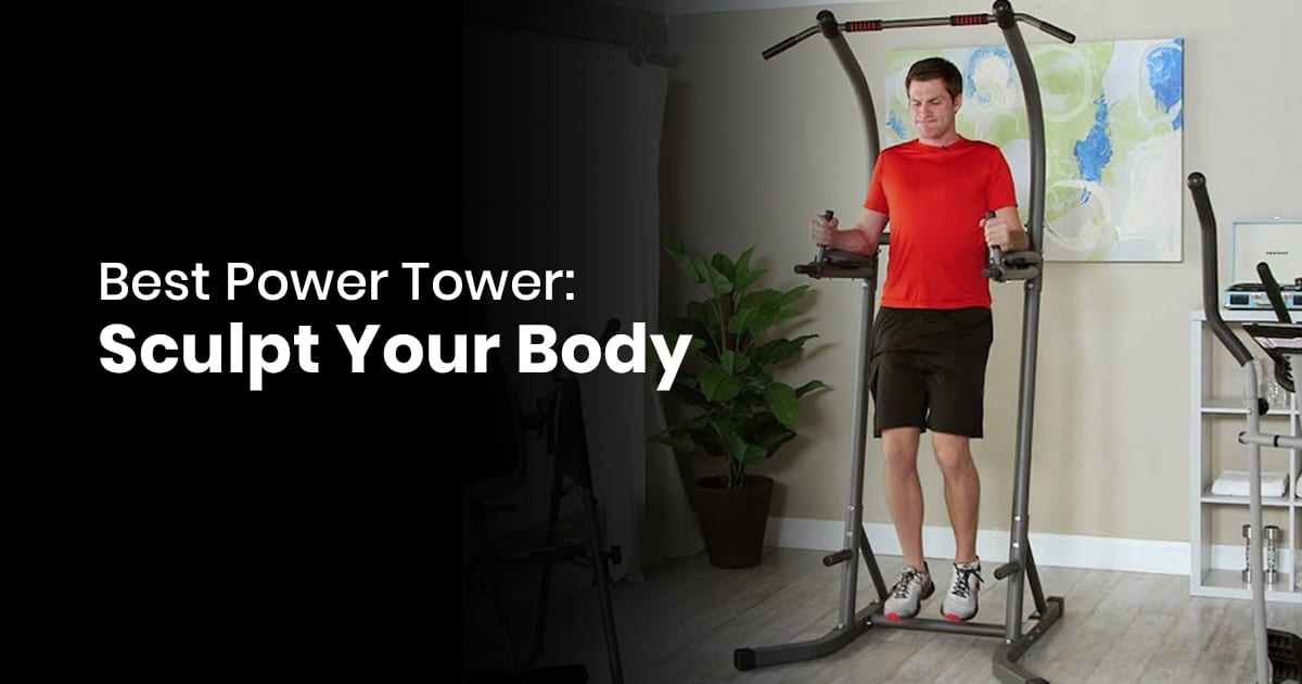Best Power Tower - Sculpt Your Body