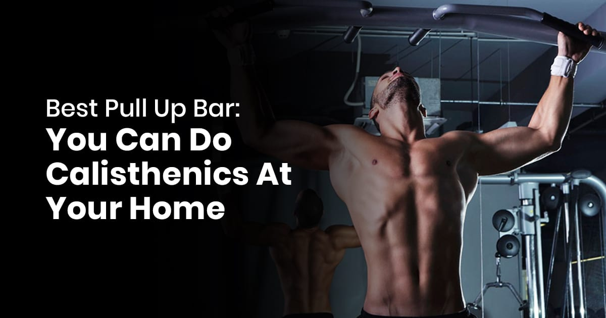 Best Pull Up Bar - You Can Do Calisthenics At Your Home
